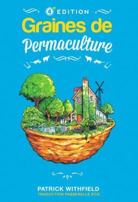 GRAINES DE PERMACULTURE (4EME EDITION, EN COULEUR) - A LA DECOUVERTE DE LA PERMACULTURE