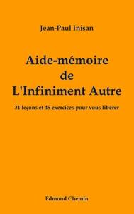 AIDE-MEMOIRE DE L'INFINIMENT AUTRE - 31 LECONS ET 45 EXERCICES POUR VOUS LIBERER