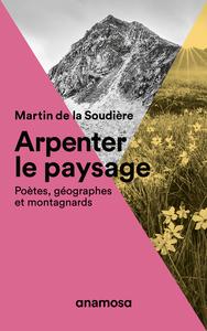 ARPENTER LE PAYSAGE - POETES, GEOGRAPHES ET MONTAGNARDS