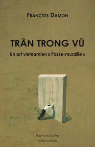 TRAN TRONG VU - UN ART VIETNAMIEN - PASSE-MURAILLE -