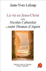 LA VIE EN JESUS-CHRIST - SELON NICOLAS CABASILAS ET SAINT THOMAS D'AQUIN