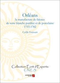 ORLEANS - LA MANUFACTURE DE FAIENCE DE TERRE BLANCHE PURIFIEE ET DE PORCELAINE (1753-1782)