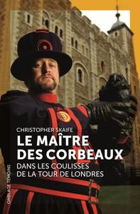LE MAITRE DES CORBEAUX - DANS LES COULISSES DE LA TOUR DE LONDRES