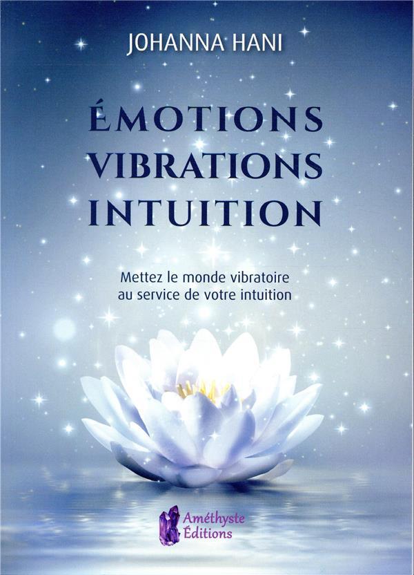 EMOTIONS, VIBRATIONS, INTUITIONS - METTEZ LE MONDE VIBRATOIRE AU SERVICE DE VOTRE INTUITION