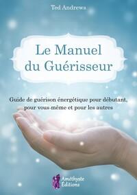 LE MANUEL DU GUERISSEUR - GUIDE DE GUERISON ENERGETIQUE POUR DEBUTANT, POUR VOUS-MEME ET POUR LES AU