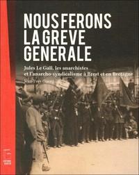 NOUS FERONS LA GREVE GENERALE - JULES LE GALL, LES ANARCHISTES ET L ANARCHO-SYNDICALISME A BREST ET