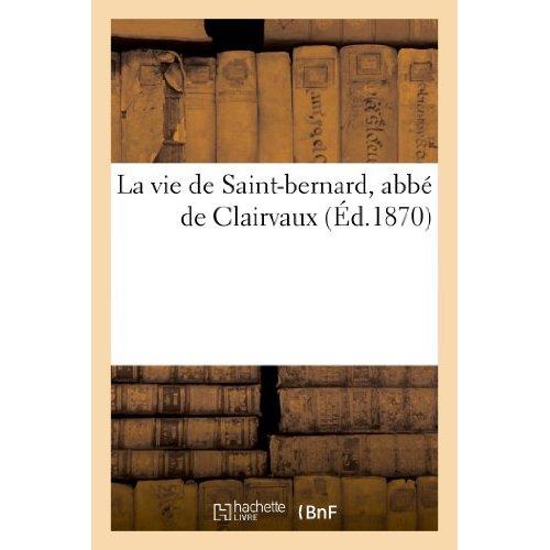 LA VIE DE SAINT-BERNARD, ABBE DE CLAIRVAUX