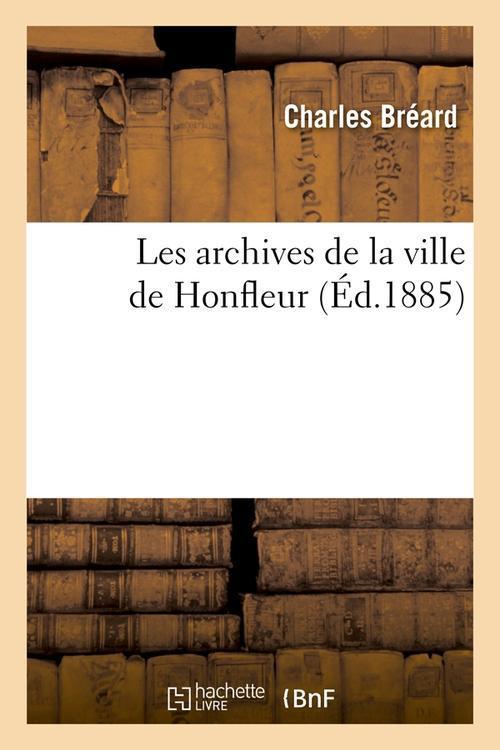 LES ARCHIVES DE LA VILLE DE HONFLEUR (ED.1885)