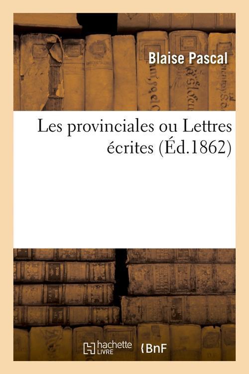 LES PROVINCIALES OU LETTRES ECRITES (ED.1862)