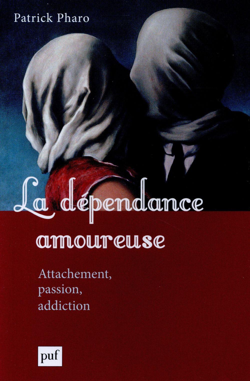 LA DEPENDANCE AMOUREUSE - ATTACHEMENT, PASSION, ADDICTION