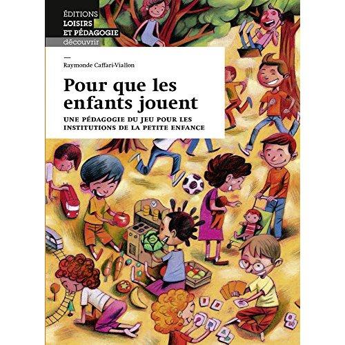 POUR QUE LES ENFANTS JOUENT - UNE PEDAGOGIE DU JEU POUR LES INSTITUTIONS DE LA PETITE ENFANCE