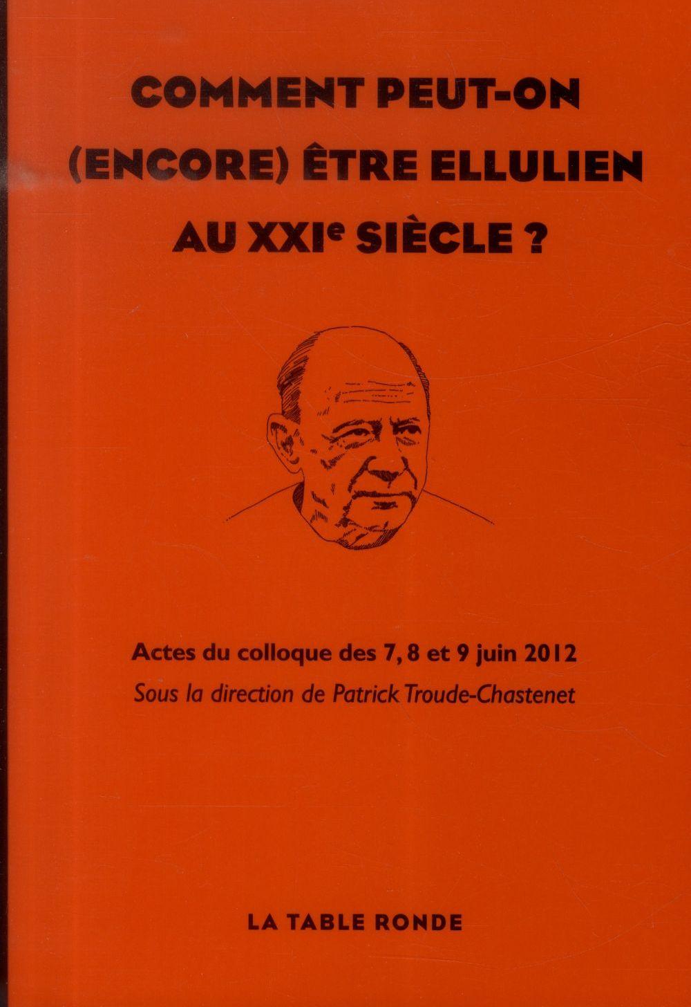 COMMENT PEUT-ON (ENCORE) ETRE ELLULIEN AU XXIE SIECLE - ACTES DU COLLOQUE DES 7, 8 ET 9 JUIN 2012