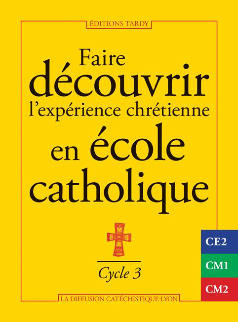 FAIRE DECOUVRIR L'EXPERIENCE CHRETIENNE EN ECOLE CATHOLIQUE - CYCLE 3