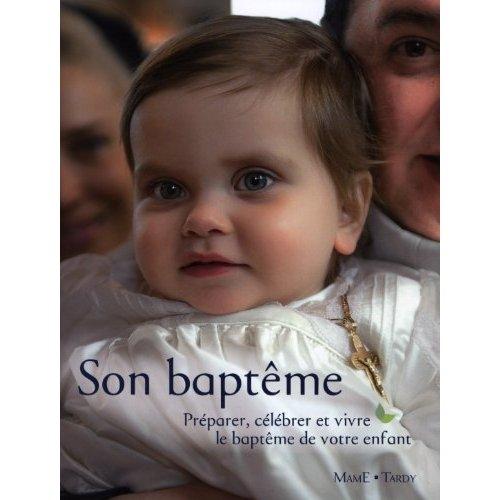 SON BAPTEME - PREPARER, CELEBRER ET VIVRE LE BAPTEME DE VOTRE ENFANT