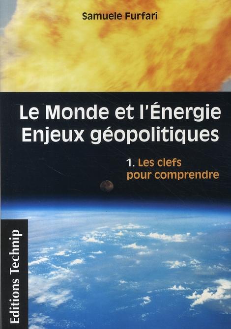 LE MONDE ET L'ENERGIE - ENJEUX GEOPOLITIQUES : VOLUME 1 LES CLEFS POUR COMPRENDRE