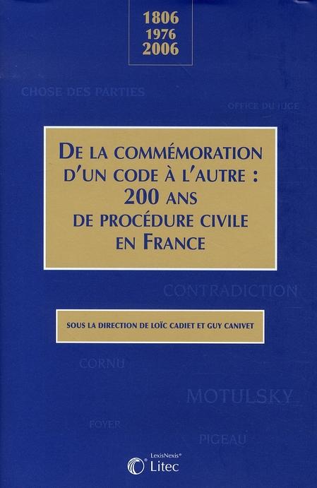 DE LA COMMEMORATION D'UN CODE A L'AUTRE : 200 ANS DE PROCEDURE CIVILE EN FRANCE - 1806 - 1976- 2006