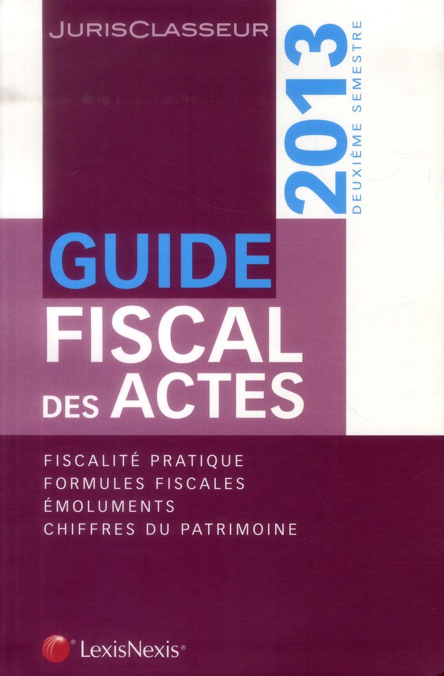 GUIDE FISCAL DES ACTES 2013. 2E SEMESTRE. FISCALITE PRATIQUE. FORMULES FISCALES.