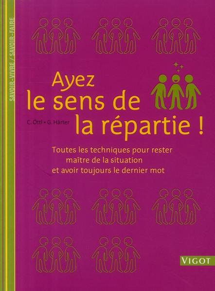 AYEZ LE SENS DE LA REPARTIE ! TOUTES LES TECHNIQUES POUR RESTER MAITRE DE LA SITUATION ET AVOIR TOUJ