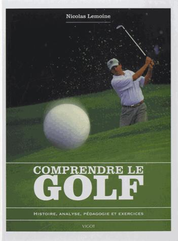 COMPRENDRE LE GOLF HISTOIRE, ANALYSE, PEDAGOGIE ET EXERCICES