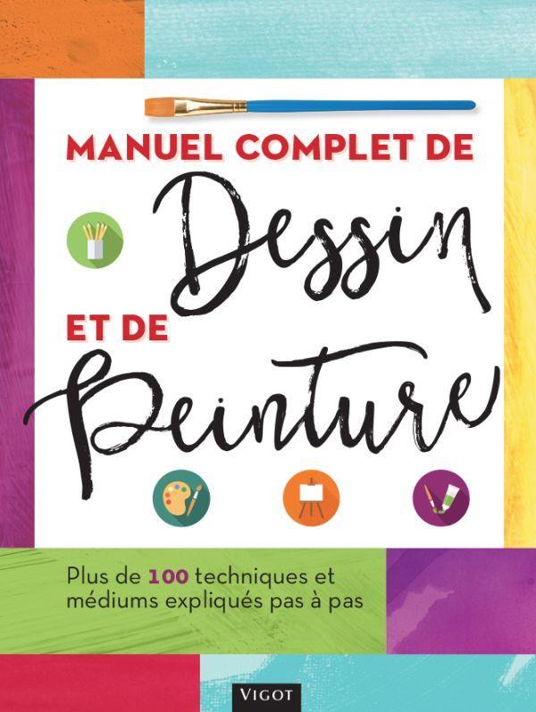 MANUEL COMPLET DE DESSIN ET DE PEINTURE - PLUS DE 100 TECHNIQUES ET MEDIUMS EXPLIQUES PAS A PAS