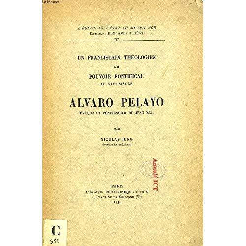 UN FRANCISCAIN, THEOLOGIEN DU POUVOIR PONTIFICAL AU XIVE SIECLE  ALVARO PELAYO