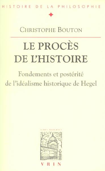 LE PROCES DE L'HISTOIRE FONDEMENTS ET POSTERITE DE L IDEALISME HISTORIQUE DE HEGEL