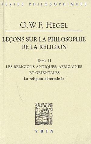 LECONS SUR LA PHILOSOPHIE DE LA RELIGION, TOME II LES RELIGIONS ANTIQUES, AFRICAINES ET ORIENTALES