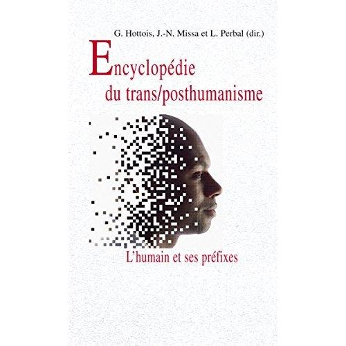 ENCYCLOPEDIE DU TRANS/POSTHUMANISME L HUMAIN ET SES PREFIXES