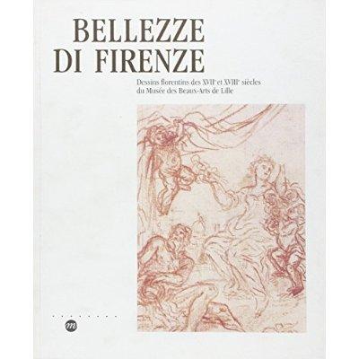 BELLEZZE DI FIRENZE - DESSINS FLORENTINS DES XVIIE ET XVIIIE SIECLES DU MUSEE DES BEAUX ARTS DE LILL