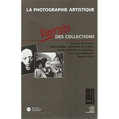 LA PHOTOGRAPHIE ARTISTIQUE - REPERTOIRE DES COLLECTIONS - MUSEES DE FRANCE,BIBLIOTHEQUE NATIONALE DE