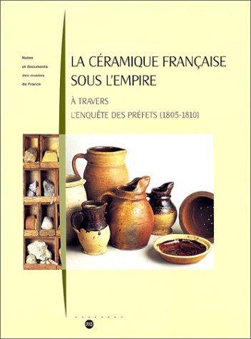 LA CERAMIQUE FRANCAISE SOUS L'EMPIRE - A TRAVERS L'ENQUETE DES PREFETS (1805-1810)