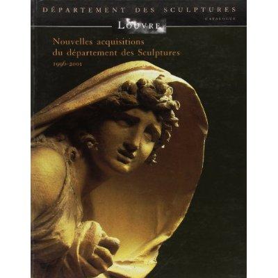 NOUVELLES ACQUISITIONS DU DEPARTEMENT DES SCULPTURES 1996-2001 - MUSEE DU LOUVRE