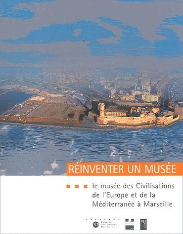 REINVENTER UN MUSEE - LE MUSEE DES CIVILISATIONS DE L'EUROPE ET DE LA - MEDITERRANEE A MARSEILLE
