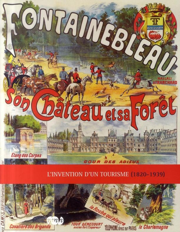 FONTAINEBLEAU SON CHATEAU ET SA FORET-L INVENTION D UN TOURISME (1820-1939)