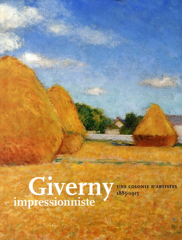 GIVERNY IMPRESSIONNISTES - UNE COLONIE D 'ARTISTES 1885-1915