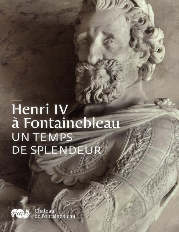 HENRI IV A FONTAINEBLEAU - UN TEMPS DE SPLENDEUR