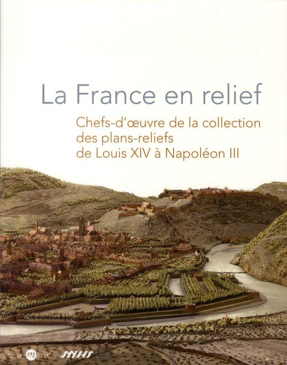LA FRANCE EN RELIEF - CHEFS-D'OEUVRE DE LA COLLECTION DES PLANS-RELIEFS DE LOUIS XIV A NAPOLEON III