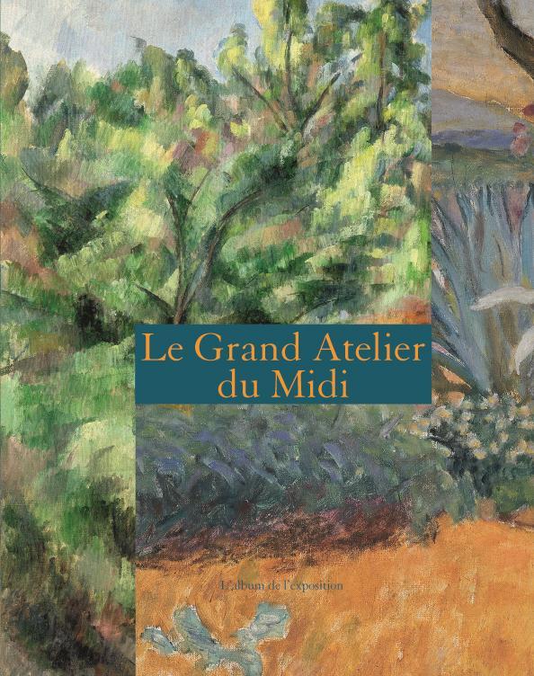 LE GRAND ATELIER DU MIDI - ALBUM (FRANCAIS). - DE VAN GOGH A BONNARD, DE CEZANNE A MATISSE