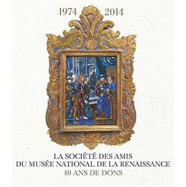 LA SOCIETE DES AMIS DU MUSEE NATIONAL DE LA RENAISSANCE ECOUEN 1974-2014 - 40 ANS DE DONS