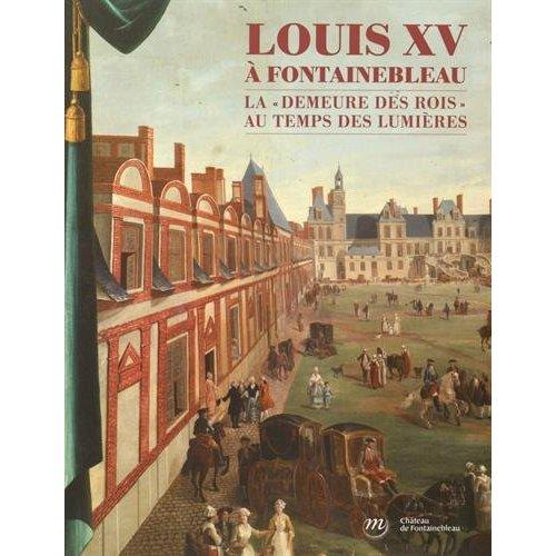 LOUIS XV A FONTAINEBLEAU - LA DEMEURE DES ROIS AU TEMPS DES LUMIERES