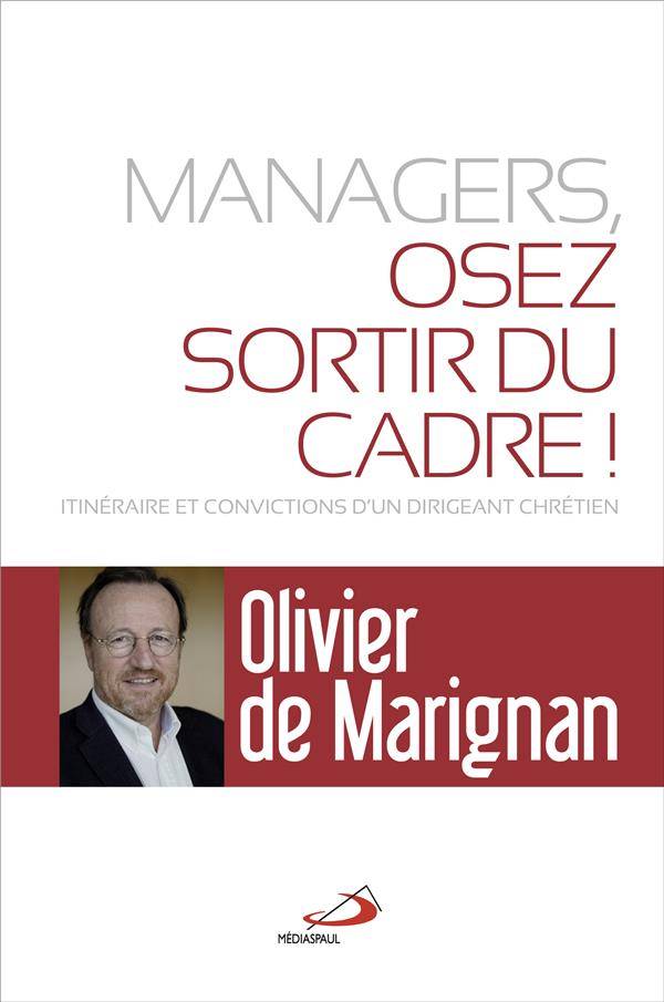 MANAGERS, OSEZ SORTIR DU CADRE! - ITINERAIRE ET CONVICTIONS D'UN DIRIGEANT CHRETIEN