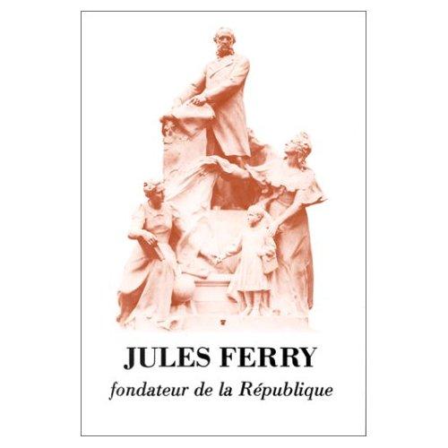JULES FERRY, FONDATEUR DE LA REPUBLIQUE COLLOQUE ORGANISE PAR L'ECOLE DES HAUTES
