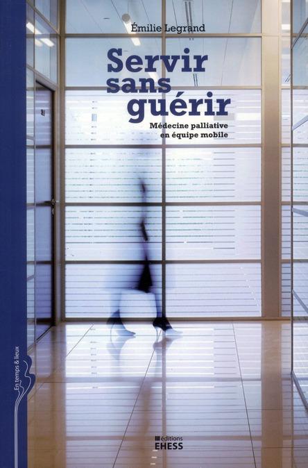SERVIR SANS GUERIR - MEDECINE PALLIATIVE EN EQUIPE MOBILE