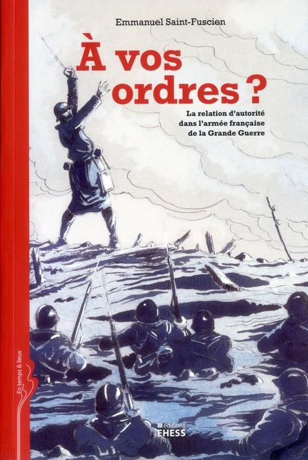 A VOS ORDRES LA RELATION D AUTORITE DANS L ARMEE FRANCAISE DE LA GRANDE GUERRE