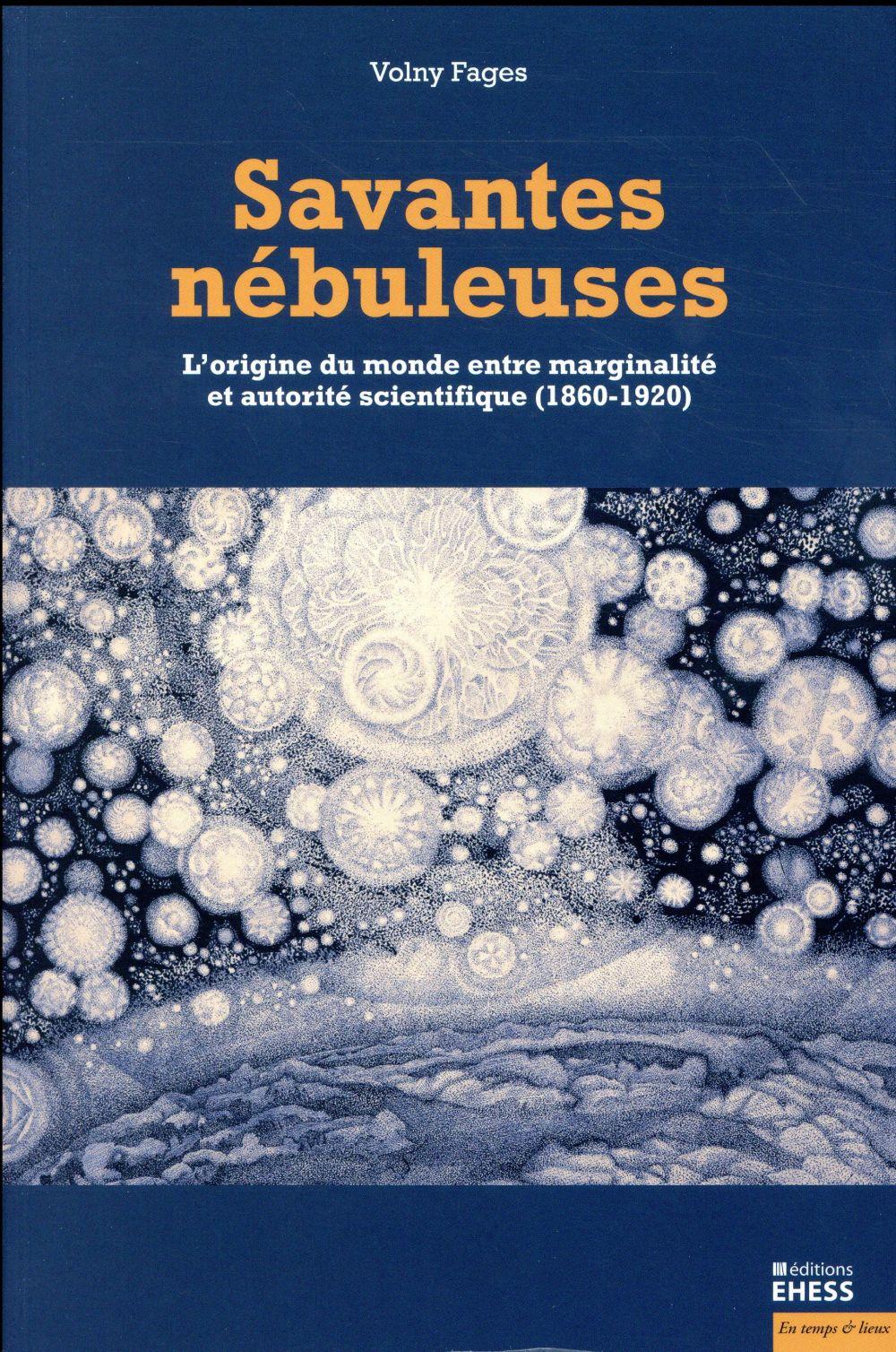 SAVANTES NEBULEUSES - L ORIGINE DU MONDE ENTRE MARGINALITE ET AUTORITE SCIENTIFIQUE (1860-1920)