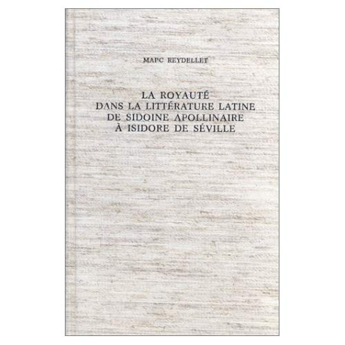 LA ROYAUTE DANS LA LITTERATURE LATINE DE SIDOINE APOLLINAIRE A ISIDORE DE SEVILLE