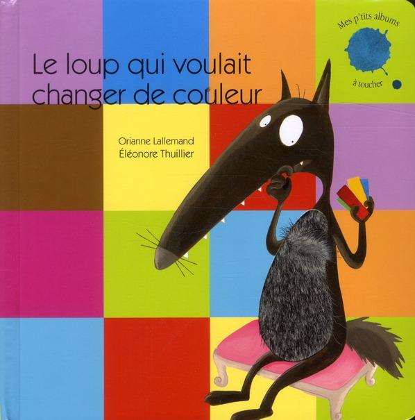 LE LOUP QUI VOULAIT CHANGER DE COULEUR (COLL.MES P'TITS ALBUMS A TOUCHER)