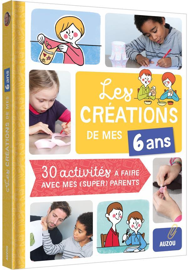 LES CREATIONS DE MES 6 ANS (COLL. MES CREATIONS AVEC MES PARENTS) - 30 ACTIVITES A FAIRE AVEC MES PA