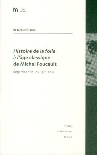 HISTOIRE DE LA FOLIE A L'AGE CLASSIQUE DE MICHEL FOUCAULT.. REGARDS C RITIQUES 1961-2011