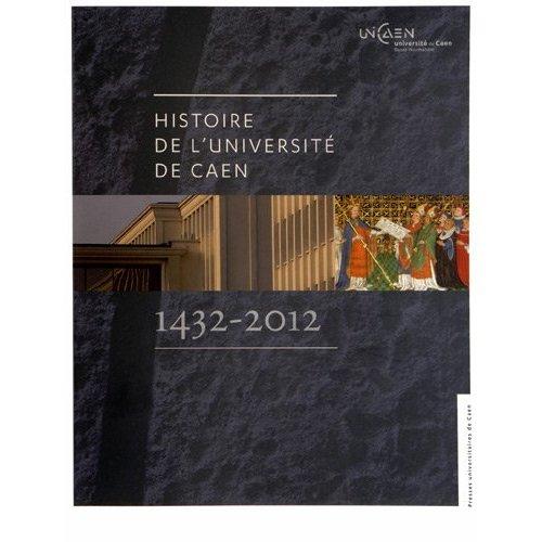 HISTOIRE DE L'UNIVERSITE DE CAEN. 1432-2012